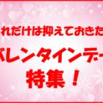 バレンタイン成功術!【厳選】失敗しないためにぜひ知っておきたいこと!