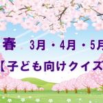 【春(3月・4月・5月)クイズ 】子ども向けの簡単な問題!幼稚園におすすめ