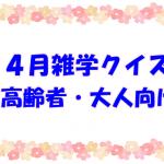 【4月の雑学クイズ】高齢者・大人向けの簡単で面白い三択問題