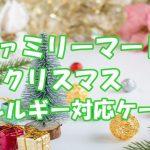 ファミリーマートクリスマス2021!アレルギー対応ケーキ