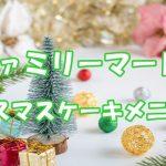 ファミリーマートクリスマスケーキ2021!メニューと予約方法
